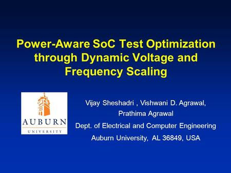 Power-Aware SoC Test Optimization through Dynamic Voltage and Frequency Scaling Vijay Sheshadri, Vishwani D. Agrawal, Prathima Agrawal Dept. of Electrical.