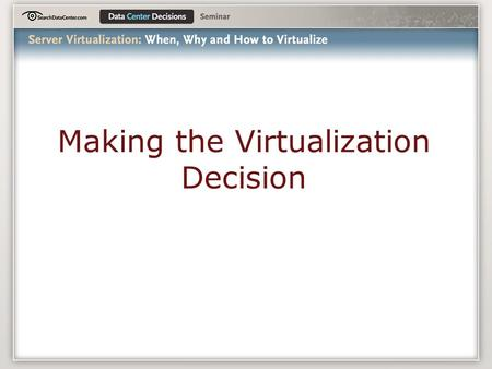 Making the Virtualization Decision. Agenda The Virtualization Umbrella Server Virtualization Architectures The Players Getting Started.