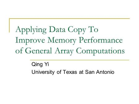 Applying Data Copy To Improve Memory Performance of General Array Computations Qing Yi University of Texas at San Antonio.