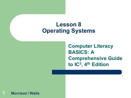 1 Lesson 8 Operating Systems Computer Literacy BASICS: A Comprehensive Guide to IC 3, 4 th Edition Morrison / Wells.