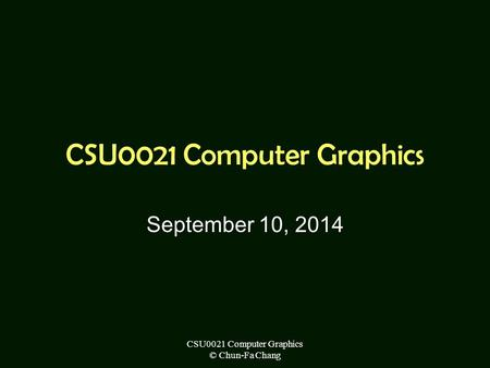 CSU0021 Computer Graphics © Chun-Fa Chang CSU0021 Computer Graphics September 10, 2014.
