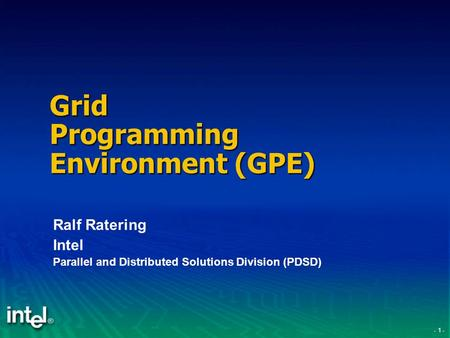 - 1 - Grid Programming Environment (GPE) Ralf Ratering Intel Parallel and Distributed Solutions Division (PDSD)