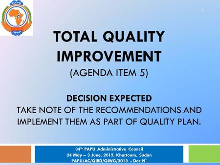 TOTAL QUALITY IMPROVEMENT (AGENDA ITEM 5) DECISION EXPECTED TAKE NOTE OF THE RECOMMENDATIONS AND IMPLEMENT THEM AS PART OF QUALITY PLAN. 1 34 th PAPU Administrative.
