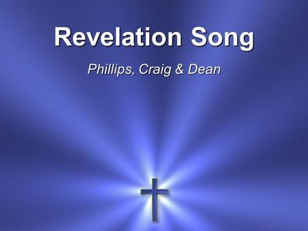 Revelation Song Phillips, Craig & Dean. Worthy is the Lamb Who was slain Holy, holy is He.