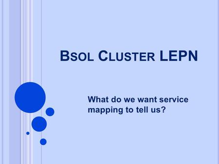 B SOL C LUSTER LEPN What do we want service mapping to tell us?