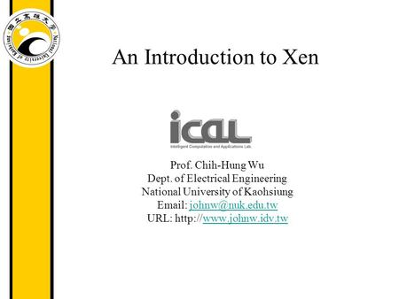 An Introduction to Xen Prof. Chih-Hung Wu Dept. of Electrical Engineering National University of Kaohsiung   URL: