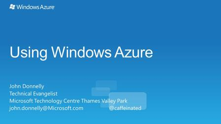 Using Windows Azure John Donnelly Technical Evangelist Microsoft Technology Centre Thames Valley Park