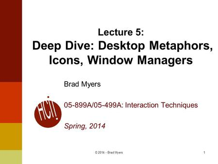 1 Lecture 5: Deep Dive: Desktop Metaphors, Icons, Window Managers Brad Myers 05-899A/05-499A: Interaction Techniques Spring, 2014 © 2014 - Brad Myers.
