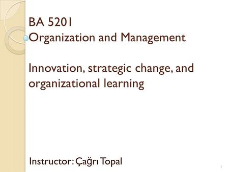 BA 5201 Organization and Management Innovation, strategic change, and organizational learning Instructor: Ça ğ rı Topal 1.