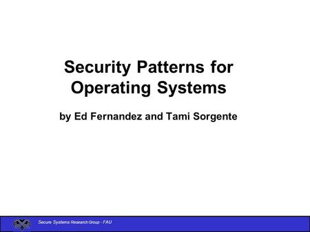 Secure Systems Research Group - FAU Security Patterns for Operating Systems by Ed Fernandez and Tami Sorgente.