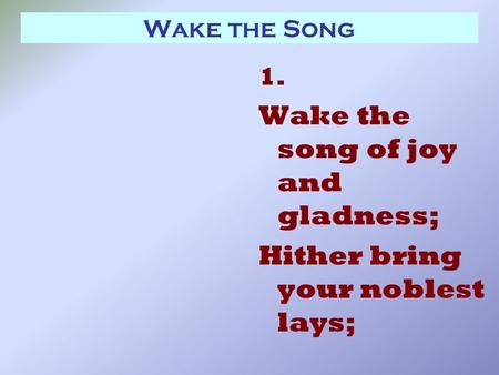 Wake the Song 1. Wake the song of joy and gladness; Hither bring your noblest lays;