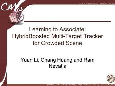 Learning to Associate: HybridBoosted Multi-Target Tracker for Crowded Scene Yuan Li, Chang Huang and Ram Nevatia.