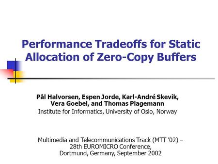 Performance Tradeoffs for Static Allocation of Zero-Copy Buffers Pål Halvorsen, Espen Jorde, Karl-André Skevik, Vera Goebel, and Thomas Plagemann Institute.
