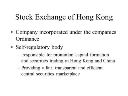 Stock Exchange of Hong Kong Company incorporated under the companies Ordinance Self-regulatory body – responsible for promotion capital formation and securities.