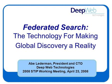 Abe Lederman, President and CTO Deep Web Technologies 2008 STIP Working Meeting, April 23, 2008 Federated Search: The Technology For Making Global Discovery.