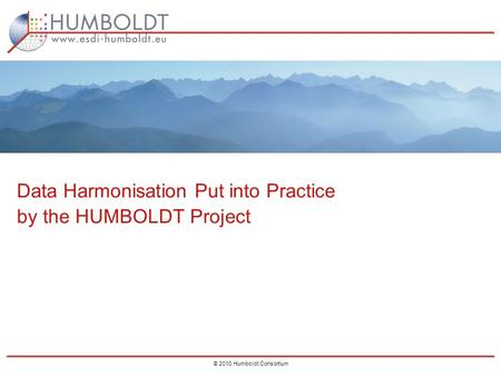 0 © 2010 Humboldt Consortium Data Harmonisation Put into Practice by the HUMBOLDT Project.