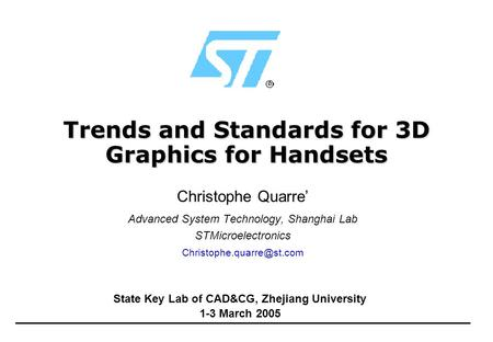 Trends and Standards for 3D Graphics for Handsets Christophe Quarre' Advanced System Technology, Shanghai Lab STMicroelectronics