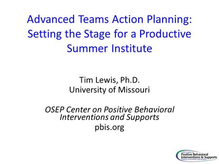 Advanced Teams Action Planning: Setting the Stage for a Productive Summer Institute Tim Lewis, Ph.D. University of Missouri OSEP Center on Positive Behavioral.