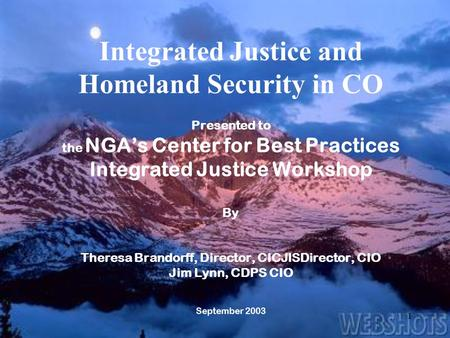 1 Integrated Justice and Homeland Security in CO Presented to the NGA's Center for Best Practices Integrated Justice Workshop By Theresa Brandorff, Director,