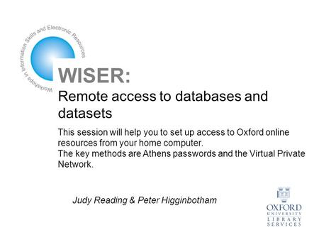 WISER: Remote access to databases and datasets This session will help you to set up access to Oxford online resources from your home computer. The key.
