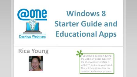 Windows 8 Starter Guide and Educational Apps Rica Young If you have a question during the webinar, please type it in the chat window, preface it with ???,