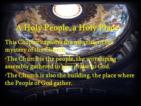 A Holy People, a Holy Place This Chapter explores the meaning of the mystery of the Church. The Church is the people, the worshiping assembly gathered.