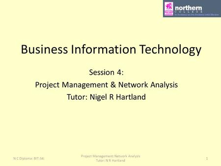 N C Diploma: BIT: S4: Project Management: Network Analysis Tutor: N R Hartland 1 Business Information Technology Session 4: Project Management & Network.