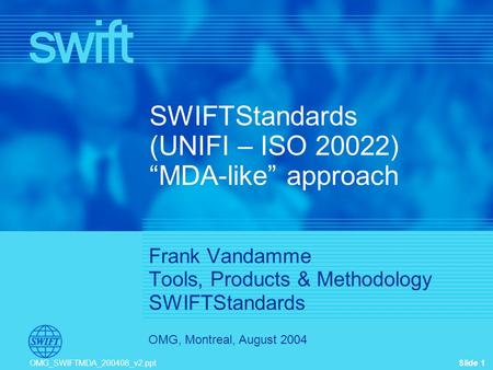 "Slide 1 OMG, Montreal, August 2004 OMG_SWIFTMDA_200408_v2.ppt SWIFTStandards (UNIFI – ISO 20022) ""MDA-like"" approach Frank Vandamme Tools, Products & Methodology."
