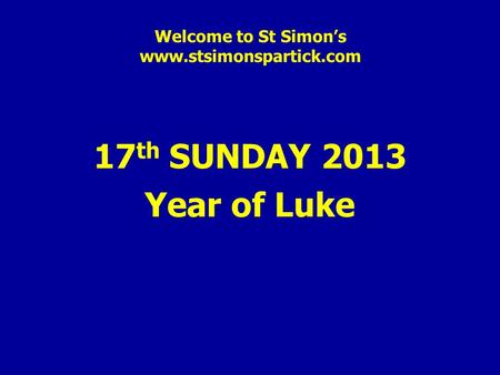 Welcome to St Simon's www.stsimonspartick.com 17 th SUNDAY 2013 Year of Luke.