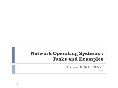 Network Operating Systems : Tasks and Examples Instructor: Dr. Najla Al-Nabhan 2014 1.