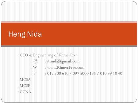 . CEO & Engineering of W:  T: 012 300 610 / 097 5000 135 / 010 99 10 40. MCSA. MCSE. CCNA Heng Nida.