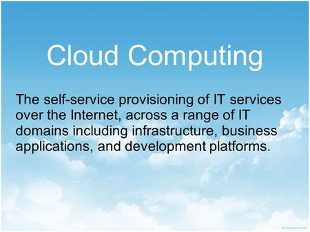 Cloud Computing The self-service provisioning of IT services over the Internet, across a range of IT domains including infrastructure, business applications,