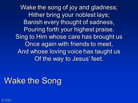 Wake the Song N°034 Wake the song of joy and gladness; Hither bring your noblest lays; Banish every thought of sadness, Pouring forth your highest praise.