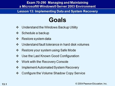 13.1 © 2004 Pearson Education, Inc. Exam 70-290 Managing and Maintaining a Microsoft® Windows® Server 2003 Environment Lesson 13: Implementing Data and.