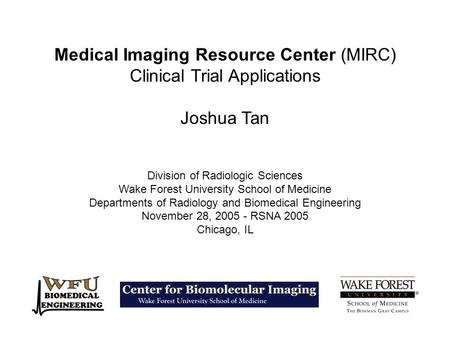 Medical Imaging Resource Center (MIRC) Clinical Trial Applications Joshua Tan Division of Radiologic Sciences Wake Forest University School of Medicine.