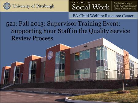 521: Fall 2013: Supervisor Training Event: Supporting Your Staff in the Quality Service Review Process.