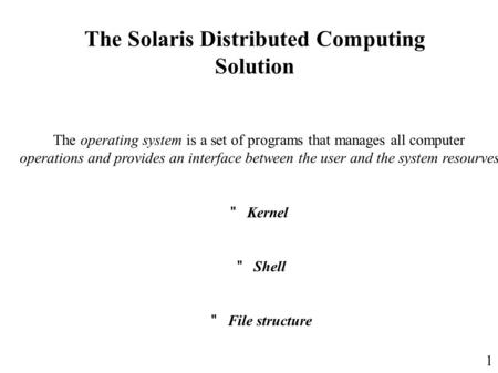 1 The Solaris Distributed Computing Solution The operating system is a set of programs that manages all computer operations and provides an interface between.