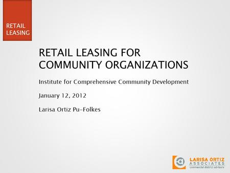 RETAIL LEASING RETAIL LEASING FOR COMMUNITY ORGANIZATIONS Institute for Comprehensive Community Development January 12, 2012 Larisa Ortiz Pu-Folkes.