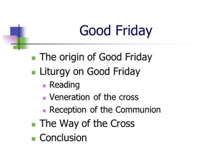 Good Friday The origin of Good Friday Liturgy on Good Friday Reading Veneration of the cross Reception of the Communion The Way of the Cross Conclusion.
