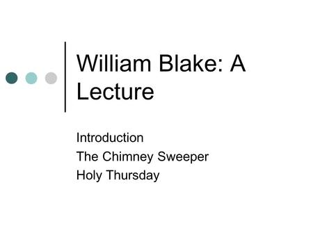 William Blake: A Lecture Introduction The Chimney Sweeper Holy Thursday.