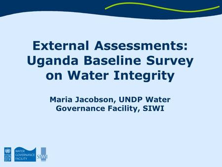 External Assessments: Uganda Baseline Survey on Water Integrity Maria Jacobson, UNDP Water Governance Facility, SIWI.
