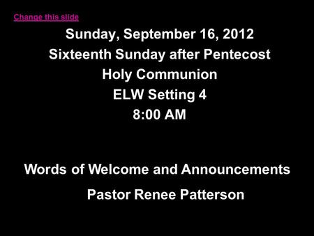 Sunday, September 16, 2012 Sixteenth Sunday after Pentecost Holy Communion ELW Setting 4 8:00 AM Words of Welcome and Announcements Pastor Renee Patterson.