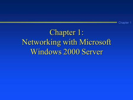 Chapter 1 Chapter 1: Networking with Microsoft Windows 2000 Server.