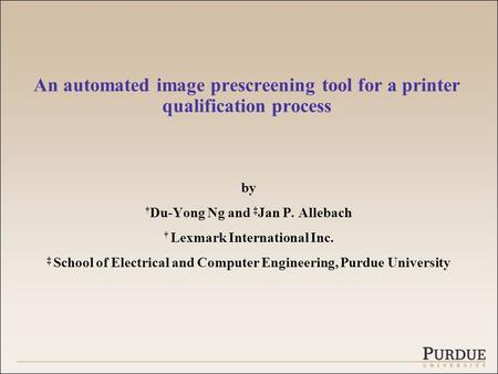 An automated image prescreening tool for a printer qualification process by † Du-Yong Ng and ‡ Jan P. Allebach † Lexmark International Inc. ‡ School of.