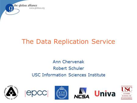 The Data Replication Service Ann Chervenak Robert Schuler USC Information Sciences Institute.