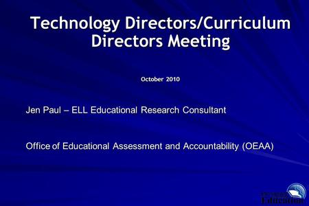 Technology Directors/Curriculum Directors Meeting October 2010 Jen Paul – ELL Educational Research Consultant Office of Educational Assessment and Accountability.