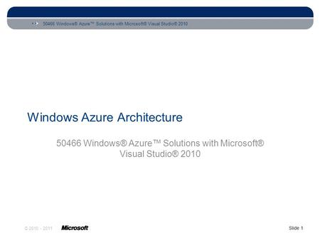 50466 Windows® Azure™ Solutions with Microsoft® Visual Studio® 2010 Slide 1 © 2010 - 2011 Windows Azure Architecture 50466 Windows® Azure™ Solutions with.
