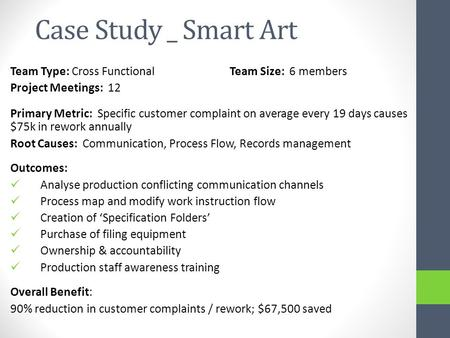 Case Study _ Smart Art Team Type: Cross FunctionalTeam Size: 6 members Project Meetings: 12 Primary Metric: Specific customer complaint on average every.