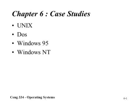 Ceng 334 - Operating Systems 6-1 Chapter 6 : Case Studies UNIX Dos Windows 95 Windows NT.