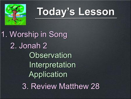 Today's Lesson 1. Worship in Song 2. Jonah 2 Observation Interpretation Application 2. Jonah 2 Observation Interpretation Application 3. Review Matthew.